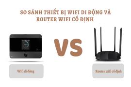 So sánh thiết bị phát Wifi di động với Router Wifi cố định